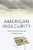 American Insecurity Why Our Economic Fears Lead to Political Inaction by Adam Seth Levine