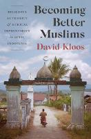Becoming Better Muslims Religious Authority and Ethical Improvement in Aceh, Indonesia by David Kloos