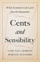 Cents and Sensibility What Economics Can Learn from the Humanities by Gary Saul Morson, Morton Schapiro
