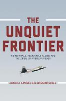 The Unquiet Frontier Rising Rivals, Vulnerable Allies, and the Crisis of American Power by Jakub J. Grygiel, A. Wess Mitchell, Jakub J. Grygiel, A. Wess Mitchell