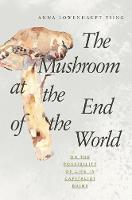 The Mushroom at the End of the World On the Possibility of Life in Capitalist Ruins by Anna Lowenhaupt Tsing