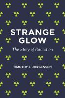 Strange Glow The Story of Radiation by Timothy J. Jorgensen