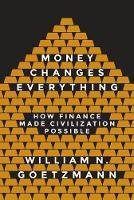 Money Changes Everything How Finance Made Civilization Possible by William N. Goetzmann, William N. Goetzmann
