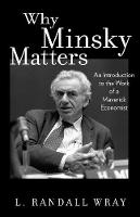 Why Minsky Matters An Introduction to the Work of a Maverick Economist by L. Randall Wray