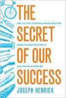 The Secret of Our Success How Culture Is Driving Human Evolution, Domesticating Our Species, and Making Us Smarter by Joseph Henrich
