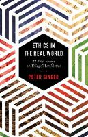 Ethics in the Real World 82 Brief Essays on Things That Matter by Peter Singer, Peter Singer