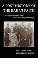 A Lost History of the Baha'i Faith The Progressive Tradition of Baha'u'llah's Forgotten Family by Shua Ullah Behai
