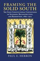 Framing the Solid South The State Constitutional Conventions of Secession, Reconstruction, and Redemption, 1861 - 1902 by Paul E. Herron