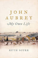 Cover for John Aubrey My Own Life by Ruth Scurr