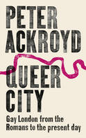 Queer City Gay London from the Romans to the Present Day by Peter Ackroyd