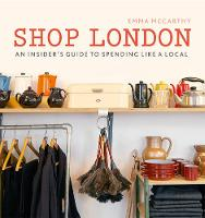 Shop London An insider's guide to spending like a local by Emma McCarthy, Kim Lightbody
