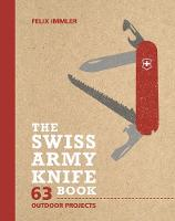 The Swiss Army Knife Book 63 Outdoor Projects by Felix Immler