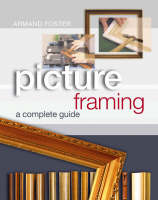 Picture Framing A Complete Guide by Armand Foster