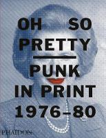 Oh So Pretty: Punk in Print 1976-1980 by Rick Poynor, Toby Mott, Toby Mott