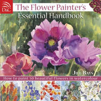 The Flower Painter's Essential Handbook How to Paint 50 Beautiful Flowers in Watercolour by Jill Bays