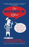 The Bonjour Effect The Secret Codes of French Conversation Revealed by Julie Barlow, Jean-Benoit Nadeau