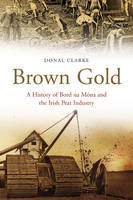 Brown Gold A History of Bord Na Mona and the Irish Peat Industry by Donal Clarke