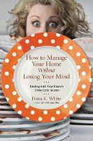 How to Manage Your Home Without Losing Your Mind Dealing with Your House's Dirty Little Secrets by Dana K. White