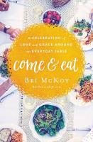 Come and Eat A Celebration of Love and Grace Around the Everyday Table by Bri McKoy