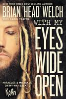 With My Eyes Wide Open Miracles and Mistakes on My Way Back to Korn by Brian  Head Welch