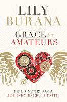 Grace for Amateurs Field Notes on a Journey Back to Faith by Lily Burana