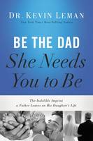 Be the Dad She Needs You to Be The Indelible Imprint a Father Leaves on His Daughter's Life by Kevin Leman