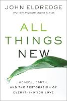 All Things New Heaven, Earth, and the Restoration of Everything You Love by John Eldredge