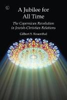 A Jubilee for All Time The Copernican Revolution in Jewish-Christian Relations by Gilbert S. Rosenthal