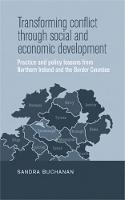 Transforming Conflict Through Social and Economic Development Practice and Policy Lessons from Northern Ireland and the Border Counties by Sandra Buchanan