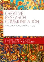 Creative Research Communication Theory and Practice by Clare Wilkinson, Emma Weitkamp