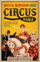 Circus Mania The Ultimate Book for Anyone Who Ever Dreamed of Running Away with the Circus by Douglas McPherson