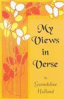 My Views in Verse by Gwendoline Hulland