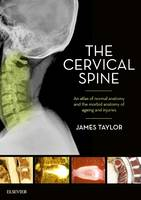 The Cervical Spine An atlas of normal anatomy and the morbid anatomy of ageing and injuries by James Taylor