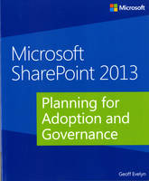Planning for Adoption and Governance Microsoft Sharepoint 2013 by Geoff Evelyn