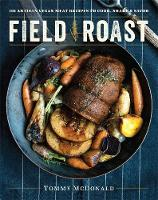 Field Roast 101 Artisan Vegan Meat Recipes to Cook, Share, & Savor by Tommy McDonald