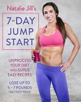 Natalie Jill's 7-Day Jump Start Unprocess Your Diet with Super Easy Recipes. Lose Up to 5-7 Pounds the First Week! by Natalie Jill