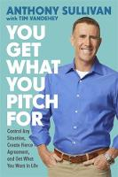 You Get What You Pitch For Control Any Situation, Create Fierce Agreement, and Get What You Want In Life by Anthony Sullivan, Tim Vandehey