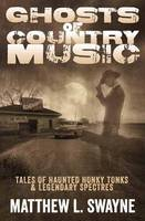 Ghosts of Country Music Tales of Haunted Honky Tonks and Legendary Spectres by Matthew L. Swayne