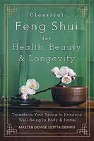 Classical Feng Shui for Health, Beauty and Longevity Transform Your Space to Enhance Well-Being in Body and Home by Dennis Liotta, Denise Master