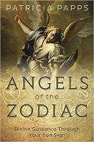 Angels of the Zodiac Divine Guidance Through Your Sun Signs by Patricia Papps
