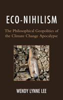 Eco-Nihilism The Philosophical Geopolitics of the Climate Change Apocalypse by Wendy Lynne Lee