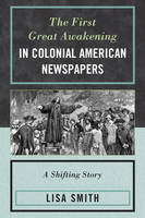The First Great Awakening in Colonial American Newspapers A Shifting Story by Lisa Smith