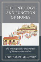 The Ontology and Function of Money The Philosophical Fundamentals of Monetary Institutions by Leonidas Zelmanovitz