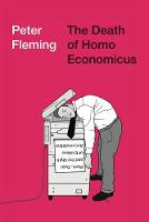 The Death of Homo Economicus Work, Debt and the Myth of Endless Accumulation by Peter Fleming