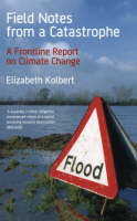 Field Notes from a Catastrophe A Frontline Report on Climate Change by Kolbert