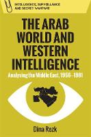 The Arab World and Western Intelligence Analysing the Middle East, 1956-1981 by Dina Rezk