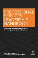 Professional Services Leadership Handbook How to Lead a Professional Services Firm in a New Age of Competitive Disruption by Nigel Clark, Ben Kent, Alastair Beddow, Adrian Furner