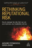 Rethinking Reputational Risk How to Manage the Risks that can Ruin Your Business, Your Reputation and You by Anthony Fitzsimmons, Derek Atkins