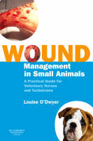Wound Management in Small Animals A Practical Guide for Veterinary Nurses and Technicians by Louise (Head Veterinary Nurse, Pet Medics Veterinary Centre, Manchester, UK) O'Dwyer