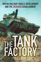 The Tank Factory British Military Vehicle Development and the Chobham Establishment by William Suttie